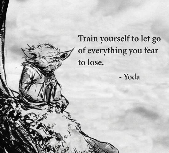 Yoda Quote - Train yourself to let go of everything you fear to lose