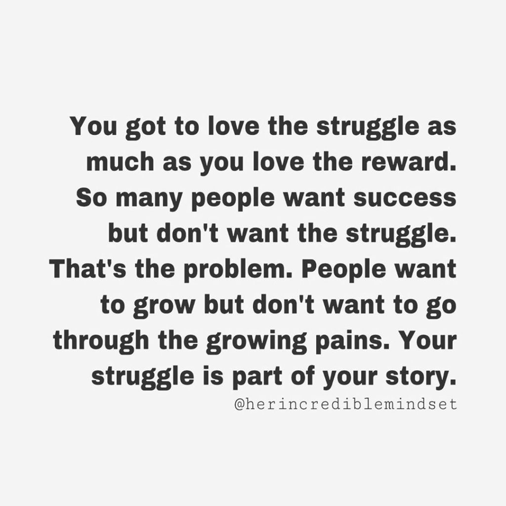 @herincrediblemindset quote: You Got To Love The Struggle As Much As The Reward