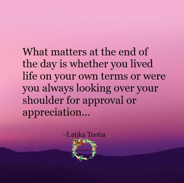 Latika Teotia Quote: What matter at the end of the day is whether you lived life on your own terms